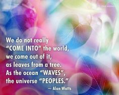 "Alan Watts quote: we do not really ""come into"" the world, we come out of it, as leaves from the tree. As the ocean ""waves"", the universe ""peoples."""