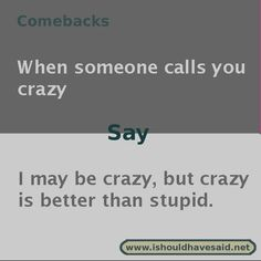 Use our great comebacks if someone calls you crazy. Check out our top ten comeback lists at www.ishouldhavesaid.net.