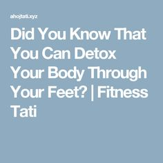 Did You Know That You Can Detox Your Body Through Your Feet?  |  Fitness Tati
