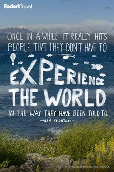 Once in a while it really hits people that they don't have to experience the world in the way they have been told. - Alan Keightley
