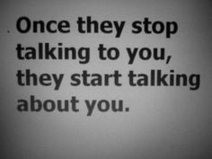 Once they stop talking to you, they start talking about you...yeah this is SOOOOOOO true and such a childish thing.