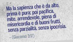 Ma la sapienza che è da alto, prima è pura; poi pacifica, mite, arrendevole, piena di misericordia e di buoni frutti, senza parzialità, senza ipocrisia. (Giacomo 3:17)