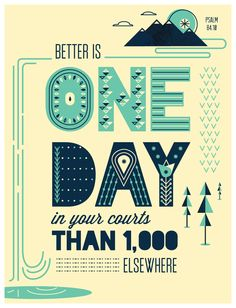 Better is one day in your courts than a thousand elsewhere - Psalm 84:10