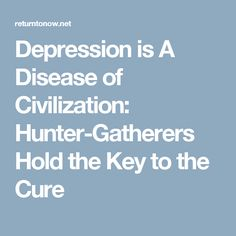 Depression is A Disease of Civilization: Hunter-Gatherers Hold the Key to the Cure