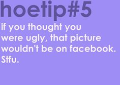 Hoetips #5 - 'If you thought you were ugly, that picture wouldn't be on Facebook. Stfu.'