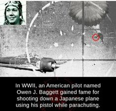 Post with 108828 views. Picture of Owen J Baggett, shooting down a Japanese aircraft with an pistol. Owen hit the Japanese pilot in the head while he (Owen) was parachuting out of his own damaged aircraft. Weird Facts, Fun Facts, Real Facts, M1911 Pistol, Handgun, Get Shot, Ww2 Aircraft, Military Aircraft, Historical Quotes