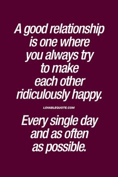 A good relationship is one where you always try to make each other ridiculously happy. Every single day and as often as possible. - #always #make #eachother #happy