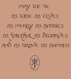 May we be as wise as Elves, as merry as Hobbits, as faithful as Dwarves and as brave as Humans.