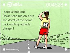 I need a time-out!   Please send me on a run   and don't let me come   back until my attitude   changes!!