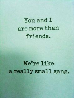 Let's get gangsta together! (via You and I are more than friends, we're like a really small gang)