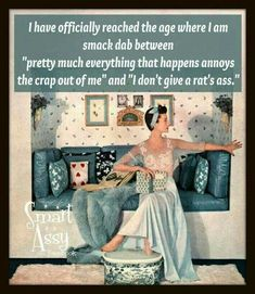 """I have officially reached the age where I am smack dab between """"pretty much everything that happens annoys the crap out of me"""" and """" I don't give a rat's ass"""". Yup! Yup! Yup!!!!!"""