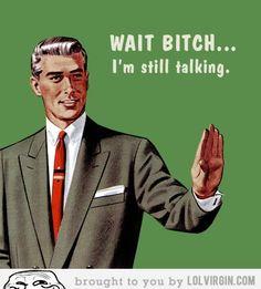 Wait Bitch I am still talking…