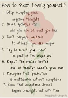 "How to start loving yourself: Stop accepting your negative thoughts. Never apologize for who you are. Don't compare yourself to others... you are unique. Accept your ""flaws"" as part of the unique you."