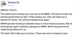 The Government Banks and Media will not employ you if MMM crashes - participant  An MMM participant has reached out to fellow members of the scheme in an open letter he shared on Facebook.Read below:  SIMPLE TRUTH  The media wont employ you if you join to kill MMM. The bank will also not and the government as well. If they employ you they will make you a servant of money. You will be enslaved once again.  MMM has been working to liberate those in it from financial slavery. We all survived…