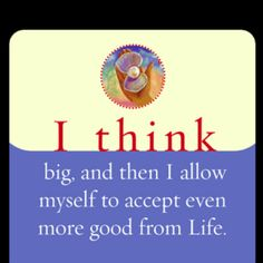 I think big, and then I allow myself to accept even more good in my life. ~Louise Hay ~ affirmation app on my Iphone. Affirming affirming