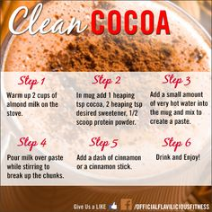 Clean Hot Cocoa /  Chocolate 1 heaping tsp Cocoa 2 heaping tsp Sugar/ sweetener (I use a 2 or 3 drops of stevia) 2 Cups Almond or Coconut Milk ½ Scoop Protein Powder ...