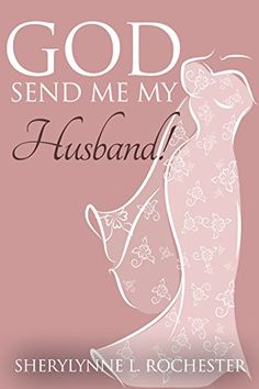 """God Send Me My Husband! """"God Send Me My Husband"""" – Brought To You By Best-Selling Author Sherylynne L. Rochester, Comes A Cautionary Christian Tale That Will Sweep You Away!"""