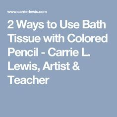 2 Ways to Use Bath Tissue with Colored Pencil - Carrie L. Lewis, Artist & Teacher