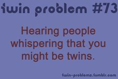 Twin Problems.  And then they ask if you are when you look at them...