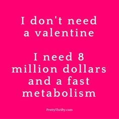 I don't need a valentine. I need 8 million dollars and a fast metabolism. PrettyThrifty.com