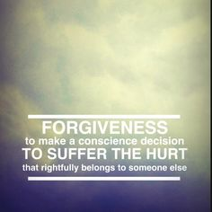 FORGIVENESS: To make a conscience decision to suffer the hurt that rightfully belongs to someone else. Great Quotes, Quotes To Live By, Me Quotes, Funny Quotes, Inspirational Quotes, Inspiring Sayings, More Than Words, Some Words, New Energy