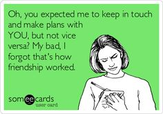 Oh, you expected me to keep in touch and make plans with YOU, but not vice versa? My bad, I forgot that's how friendship worked.