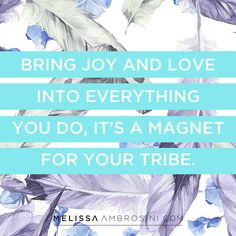 """Bring joy and love into everything you do, it's a magnet for your tribe"" 