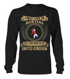 I May Live in Montana But I Was Made in the United Kingdom Country T-Shirt V3 #UnitedKingdomShirts