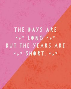 the days are long, but the years are short - gretchen rubin