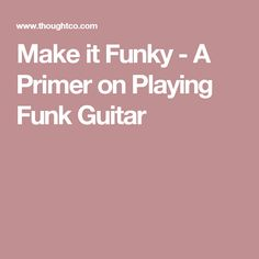 Make it Funky - A Primer on Playing Funk Guitar