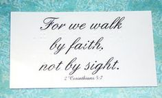 For we walk by faith, not by sight. 2 Corinthians 5:7
