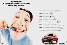 Read more: https://www.luerzersarchive.com/en/magazine/print-detail/fiat-282.html Fiat Why the Cinquecento is good for your teeth. (The Cinquecento is easy to maneuver. So it can snake its way through the heaviest of traffic. So you save time. So you have more time in the morning. So you leave for work a bit later. So you can brush your teeth longer. ...) Tags: Kevin Davies,Christophe Corsand,Richard Tucker,Marc Collombet,Fiat,Publicis Conseil, Paris,Barnes-Murphy Rowan/Elfande Ltd.