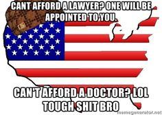 Can't afford a lawyer? One will be appointed to you. Can't afford a doctor? LOL tough shit, bro.  #scumbagamerica