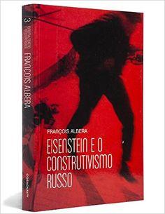 Eisenstein e o Construtivismo Russo - Coleção Cinema, Teatro e Modernidade: Francois Albera: Amazon.com.br: Livros