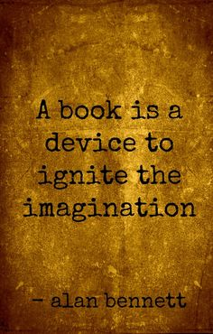 A #book is a device to ignite the imagination. - Alan Bennett #quote #wisdom
