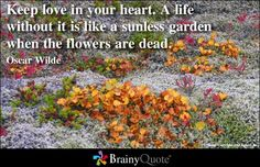 Keep love in your heart. A life without it is like a sunless garden when all the flowers are dead. - Oscar Wilde