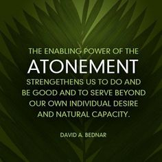 """The enabling power of the Atonement...""   ~David A. Bednar"