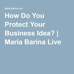 How Do You Protect Your Business Idea? | Maria Barina Live http://mariabarinalive.com/protect-business-idea