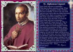 St. Alphonsus Maria de Liguori (September 27, 1696 – August 1, 1787) An Italian Catholic bishop, spiritual writer, scholastic philosopher & theologian. Founder of the Redemptorists, an influential religious congregation. He was canonized in 1839 by Pope Gregory XVI. Pope Pius IX proclaimed him a Doctor of the Church in 1871. Alphonsus Liguori wrote The Glories of Mary, Marian Devotion, Prayers to the Divine Mother, Spiritual Songs,The True Spouse of Jesus Christ, etc.   Feast Day August 1…