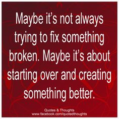 Maybe it's not always trying to fix something broken. Maybe it's about starting over and creating something better.