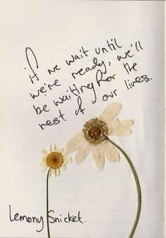 """If we wait until we're ready, we'll be waiting for the rest of our lives."" -- Lemony Snicket"