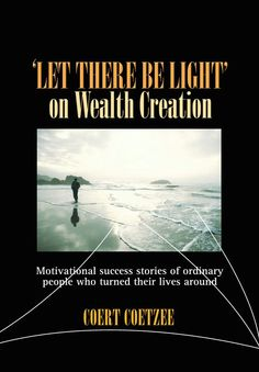 Let there be Light' on Wealth Creation Motivational Success Stories, Wealth Creation, Retirement, South Africa, Philosophy, Tourism, Finance, This Book, Students
