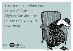 That moment when you realize it's 2am in Afghanistan and the phone isn't going to ring today.