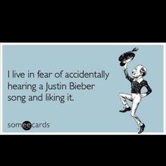 "*singing along to a song on the radio* When suddenly...""ahhh crap! This is Justin Bieber!!! NOOOO!"" all the time."