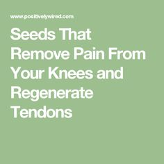 Seeds That Remove Pain From Your Knees and Regenerate Tendons
