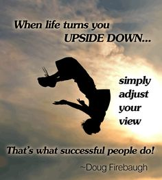 """When Life turns You Upside Down, simply adjust your view"". @Doug Firebaugh #PassionFire"