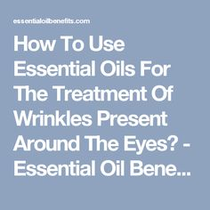 How To Use Essential Oils For The Treatment Of Wrinkles Present Around The Eyes? - Essential Oil Benefits