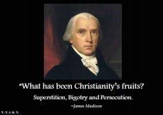 President James Madison What has been Christianity's fruits? Superstition, bigotry, and persecution.