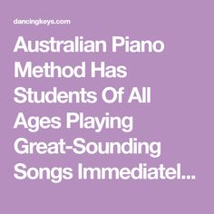 Australian Piano Method Has Students Of All Ages Playing Great-Sounding Songs Immediately From Their Very First Lessons