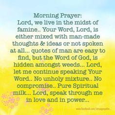 Morning Prayer: Lord, speak Your Word through me.. no unholy mix..  no compromise.. pure spiritual mix.. #morningprayer #uncompromised #pure #instaquote #quote #goodmorning #seekgod #godsword #godislove #gospel #jesus #jesussaves #teamjesus #LHBK #youthministry #preach #testify #pray #famine